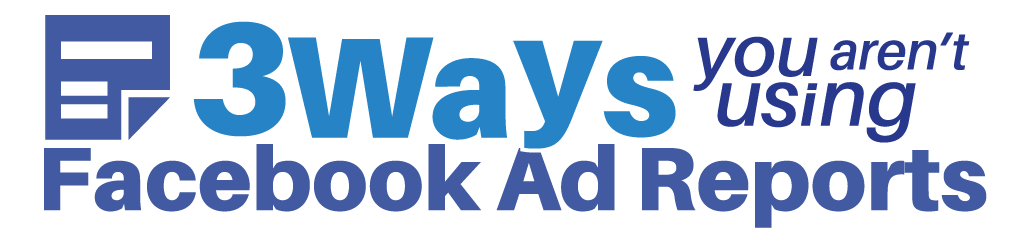 3 Ways You Aren't Using FaceBook Ad Reports
